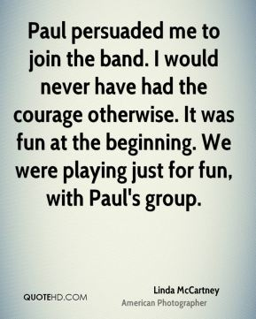 Linda McCartney - Paul persuaded me to join the band. I would never have had the courage otherwise. It was fun at the beginning. We were playing just for fun, with Paul's group.