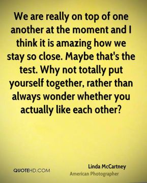 Linda McCartney - We are really on top of one another at the moment and I think it is amazing how we stay so close. Maybe that's the test. Why not totally put yourself together, rather than always wonder whether you actually like each other?