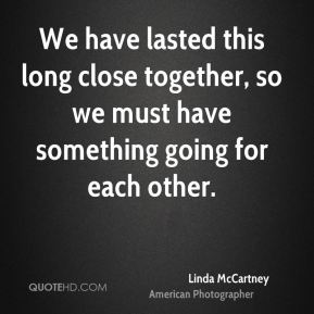 Linda McCartney - We have lasted this long close together, so we must have something going for each other.
