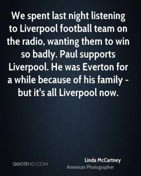 Linda McCartney - We spent last night listening to Liverpool football team on the radio, wanting them to win so badly. Paul supports Liverpool. He was Everton for a while because of his family - but it's all Liverpool now.