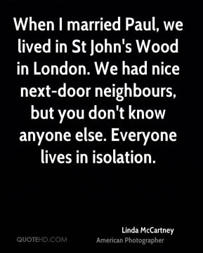 When I married Paul, we lived in St John's Wood in London. We had nice next-door neighbours, but you don't know anyone else. Everyone lives in isolation.