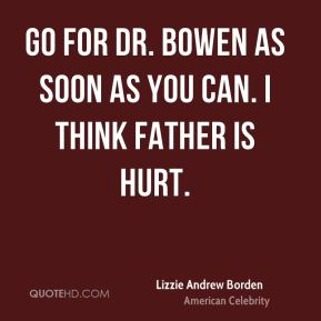 Go for Dr. Bowen as soon as you can. I think father is hurt.