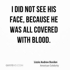I did not see his face, because he was all covered with blood.