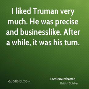 Lord Mountbatten - I liked Truman very much. He was precise and businesslike. After a while, it was his turn.