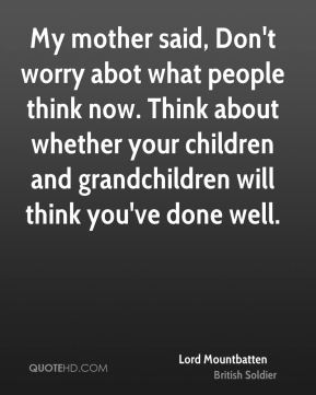Lord Mountbatten - My mother said, Don't worry abot what people think now. Think about whether your children and grandchildren will think you've done well.