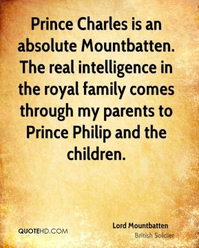 Lord Mountbatten - Prince Charles is an absolute Mountbatten. The real intelligence in the royal family comes through my parents to Prince Philip and the children.