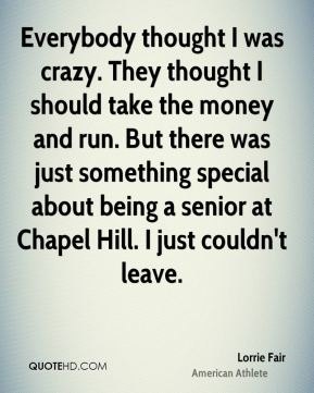 Lorrie Fair - Everybody thought I was crazy. They thought I should take the money and run. But there was just something special about being a senior at Chapel Hill. I just couldn't leave.