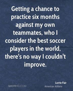 Getting a chance to practice six months against my own teammates, who I consider the best soccer players in the world, there's no way I couldn't improve.