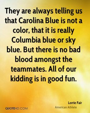 Lorrie Fair - They are always telling us that Carolina Blue is not a color, that it is really Columbia blue or sky blue. But there is no bad blood amongst the teammates. All of our kidding is in good fun.