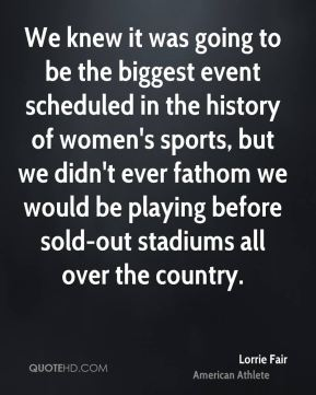 Lorrie Fair - We knew it was going to be the biggest event scheduled in the history of women's sports, but we didn't ever fathom we would be playing before sold-out stadiums all over the country.