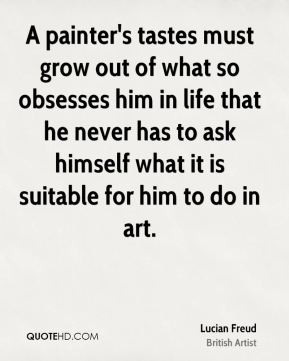 A painter's tastes must grow out of what so obsesses him in life that he never has to ask himself what it is suitable for him to do in art.