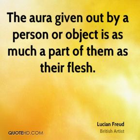 Lucian Freud - The aura given out by a person or object is as much a part of them as their flesh.