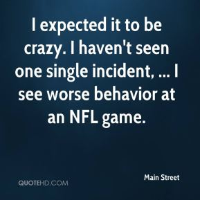 Main Street  - I expected it to be crazy. I haven't seen one single incident, ... I see worse behavior at an NFL game.