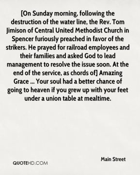 Main Street  - [On Sunday morning, following the destruction of the water line, the Rev. Tom Jimison of Central United Methodist Church in Spencer furiously preached in favor of the strikers. He prayed for railroad employees and their families and asked God to lead management to resolve the issue soon. At the end of the service, as chords of] Amazing Grace ... Your soul had a better chance of going to heaven if you grew up with your feet under a union table at mealtime.