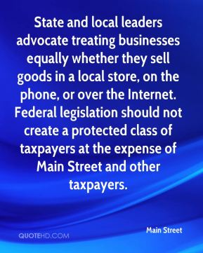 Main Street  - State and local leaders advocate treating businesses equally whether they sell goods in a local store, on the phone, or over the Internet. Federal legislation should not create a protected class of taxpayers at the expense of Main Street and other taxpayers.