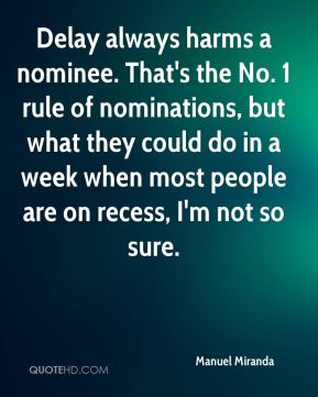 Delay always harms a nominee. That's the No. 1 rule of nominations, but what they could do in a week when most people are on recess, I'm not so sure.