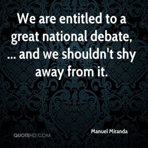 Manuel Miranda  - We are entitled to a great national debate, ... and we shouldn't shy away from it.