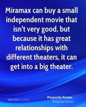 Marguerite Moreau - Miramax can buy a small independent movie that isn't very good, but because it has great relationships with different theaters, it can get into a big theater.