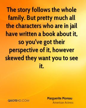 Marguerite Moreau - The story follows the whole family. But pretty much all the characters who are in jail have written a book about it, so you've got their perspective of it, however skewed they want you to see it.