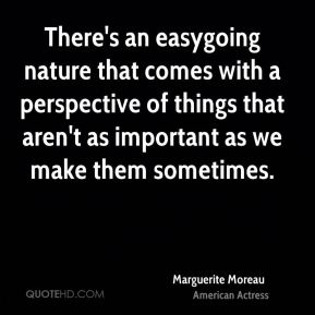 Marguerite Moreau - There's an easygoing nature that comes with a perspective of things that aren't as important as we make them sometimes.
