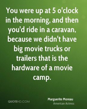 Marguerite Moreau - You were up at 5 o'clock in the morning, and then you'd ride in a caravan, because we didn't have big movie trucks or trailers that is the hardware of a movie camp.