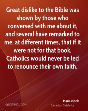Maria Monk - Great dislike to the Bible was shown by those who conversed with me about it, and several have remarked to me, at different times, that if it were not for that book, Catholics would never be led to renounce their own faith.