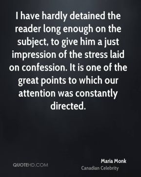 Maria Monk - I have hardly detained the reader long enough on the subject, to give him a just impression of the stress laid on confession. It is one of the great points to which our attention was constantly directed.