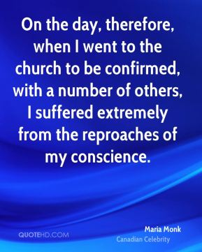 Maria Monk - On the day, therefore, when I went to the church to be confirmed, with a number of others, I suffered extremely from the reproaches of my conscience.