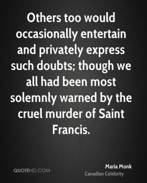 Maria Monk - Others too would occasionally entertain and privately express such doubts; though we all had been most solemnly warned by the cruel murder of Saint Francis.
