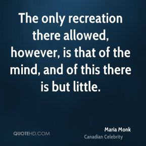 Maria Monk - The only recreation there allowed, however, is that of the mind, and of this there is but little.