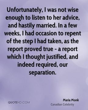 Maria Monk - Unfortunately, I was not wise enough to listen to her advice, and hastily married. In a few weeks, I had occasion to repent of the step I had taken, as the report proved true - a report which I thought justified, and indeed required, our separation.