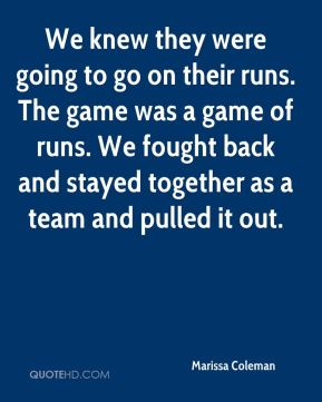 We knew they were going to go on their runs. The game was a game of runs. We fought back and stayed together as a team and pulled it out.