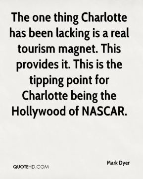 Mark Dyer  - The one thing Charlotte has been lacking is a real tourism magnet. This provides it. This is the tipping point for Charlotte being the Hollywood of NASCAR.