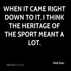 When it came right down to it, I think the heritage of the sport meant a lot.