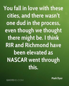 Mark Dyer  - You fall in love with these cities, and there wasn't one dud in the process, even though we thought there might be. I think RIR and Richmond have been elevated as NASCAR went through this.