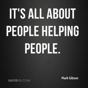 Mark Gibson  - It's all about people helping people.