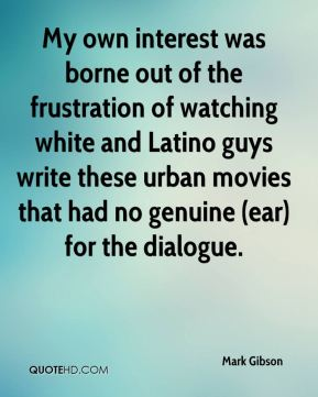 Mark Gibson  - My own interest was borne out of the frustration of watching white and Latino guys write these urban movies that had no genuine (ear) for the dialogue.