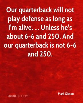 Mark Gibson  - Our quarterback will not play defense as long as I'm alive. ... Unless he's about 6-6 and 250. And our quarterback is not 6-6 and 250.