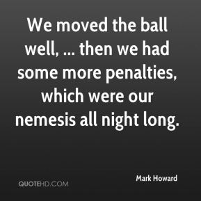 Mark Howard  - We moved the ball well, ... then we had some more penalties, which were our nemesis all night long.