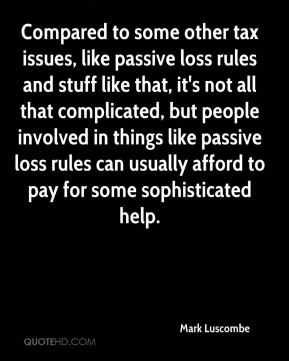 Compared to some other tax issues, like passive loss rules and stuff like that, it's not all that complicated, but people involved in things like passive loss rules can usually afford to pay for some sophisticated help.