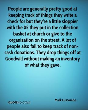 People are generally pretty good at keeping track of things they write a check for but they're a little sloppier with the $5 they put in the collection basket at church or give to the organization on the street. A lot of people also fail to keep track of non-cash donations. They drop things off at Goodwill without making an inventory of what they gave.