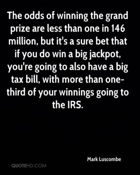 Mark Luscombe  - The odds of winning the grand prize are less than one in 146 million, but it's a sure bet that if you do win a big jackpot, you're going to also have a big tax bill, with more than one-third of your winnings going to the IRS.