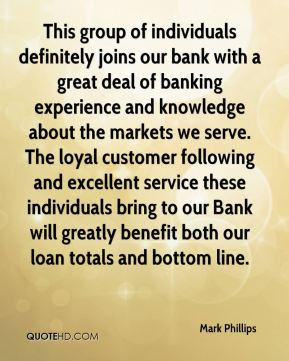 Mark Phillips  - This group of individuals definitely joins our bank with a great deal of banking experience and knowledge about the markets we serve. The loyal customer following and excellent service these individuals bring to our Bank will greatly benefit both our loan totals and bottom line.