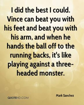 I did the best I could. Vince can beat you with his feet and beat you with his arm, and when he hands the ball off to the running backs, it's like playing against a three-headed monster.