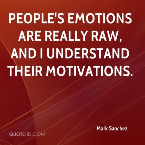 Mark Sanchez  - People's emotions are really raw, and I understand their motivations.