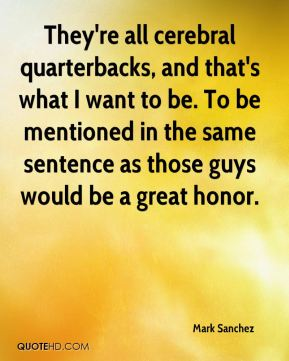 Mark Sanchez  - They're all cerebral quarterbacks, and that's what I want to be. To be mentioned in the same sentence as those guys would be a great honor.