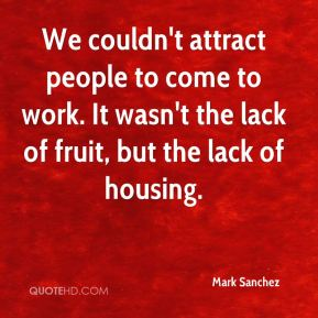 Mark Sanchez  - We couldn't attract people to come to work. It wasn't the lack of fruit, but the lack of housing.