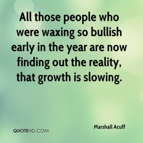 Marshall Acuff  - All those people who were waxing so bullish early in the year are now finding out the reality, that growth is slowing.