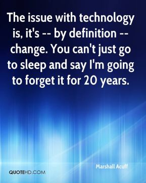 Marshall Acuff  - The issue with technology is, it's -- by definition -- change. You can't just go to sleep and say I'm going to forget it for 20 years.
