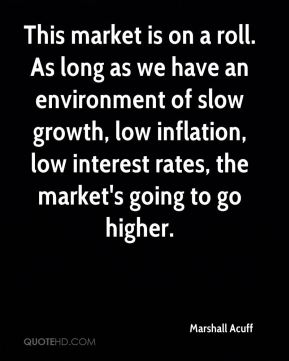 Marshall Acuff  - This market is on a roll. As long as we have an environment of slow growth, low inflation, low interest rates, the market's going to go higher.